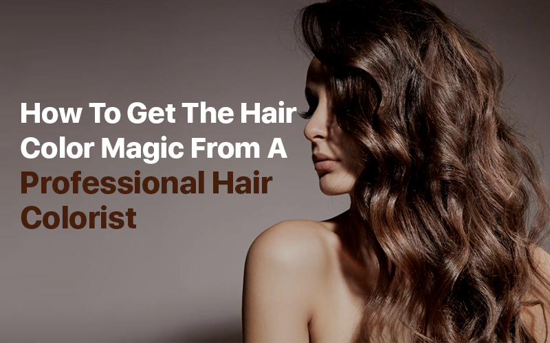 How To Get The Hair Color Magic From A Professional Hair Colorist