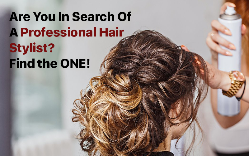Are You In Search Of A Professional Hair Stylist? Find the ONE!